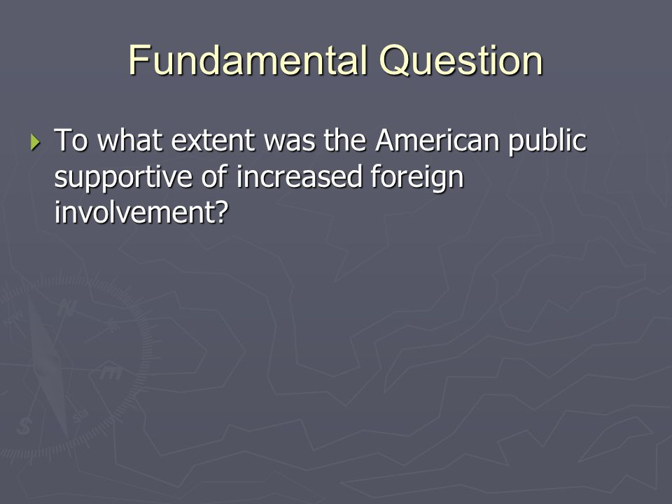 Fundamental Question  To what extent was the American public supportive of increased foreign involvement