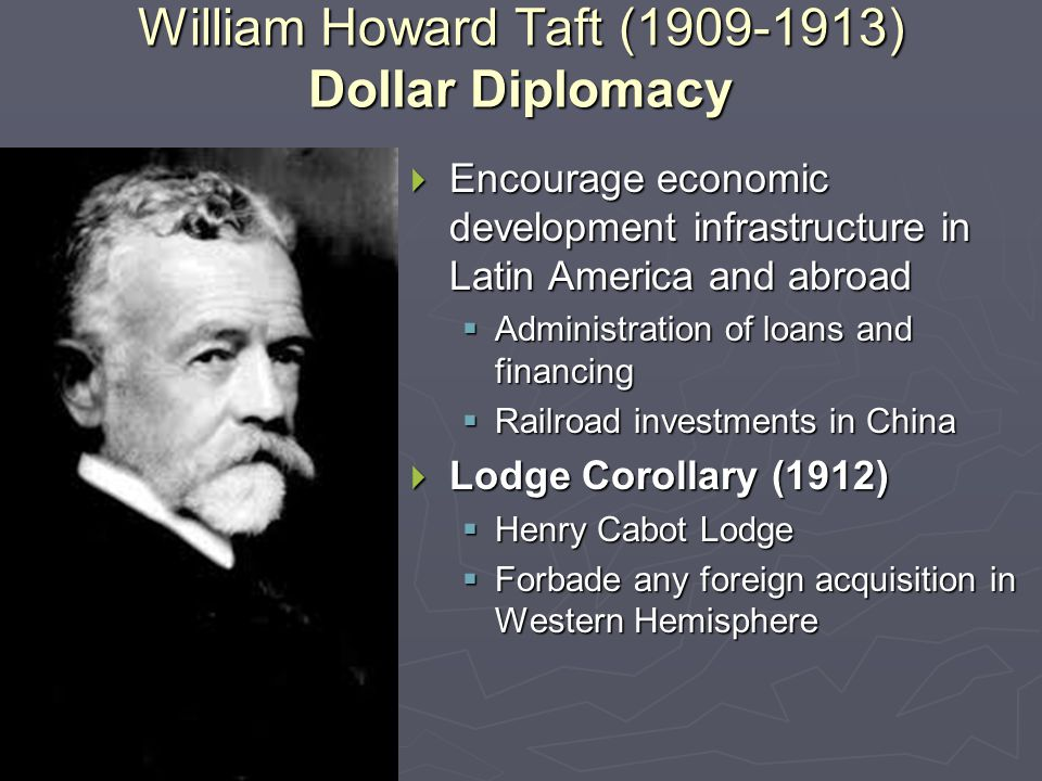 William Howard Taft (1909-1913) Dollar Diplomacy  Encourage economic development infrastructure in Latin America and abroad  Administration of loans and financing  Railroad investments in China  Lodge Corollary (1912)  Henry Cabot Lodge  Forbade any foreign acquisition in Western Hemisphere