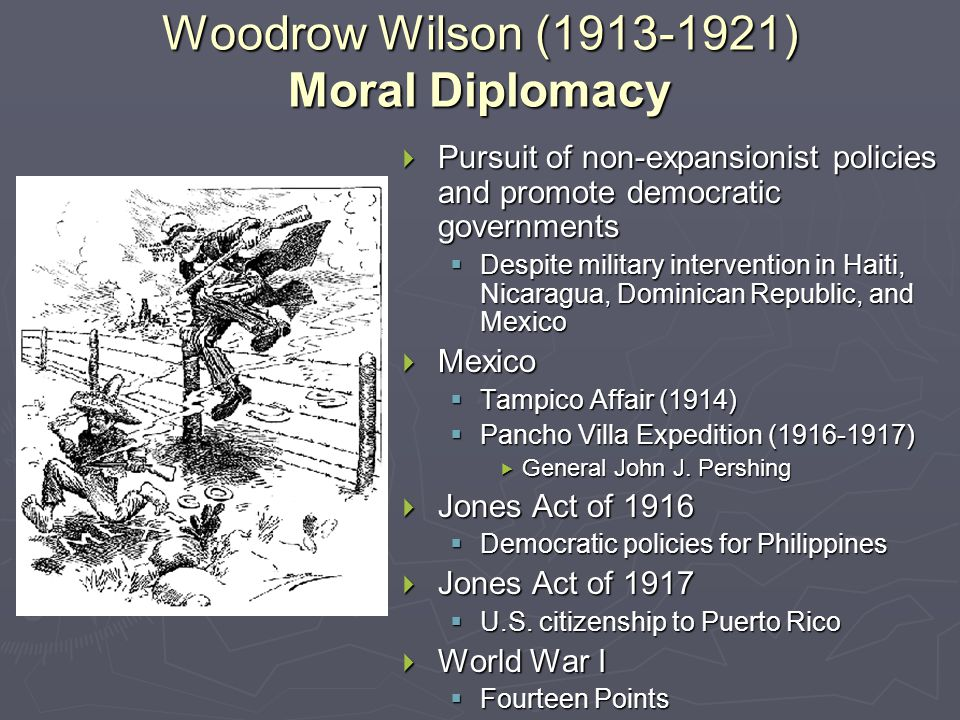 Woodrow Wilson ( ) Moral Diplomacy  Pursuit of non-expansionist policies and promote democratic governments  Despite military intervention in Haiti, Nicaragua, Dominican Republic, and Mexico  Mexico  Tampico Affair (1914)  Pancho Villa Expedition ( )  General John J.
