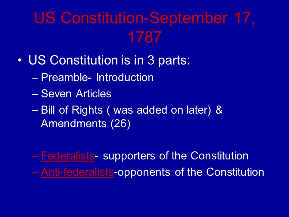 US Constitution-September 17, 1787 US Constitution is in 3 parts: –Preamble- Introduction –Seven Articles –Bill of Rights ( was added on later) & Amen
