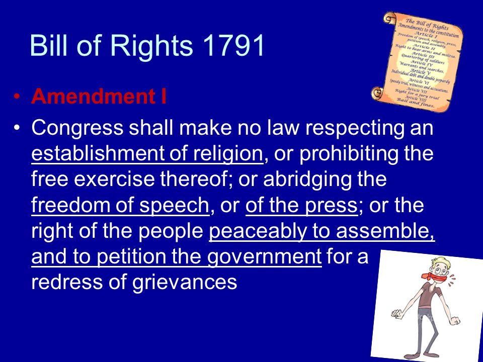 Bill of Rights 1791 Amendment I Congress shall make no law respecting an establishment of religion, or prohibiting the free exercise thereof; or abrid