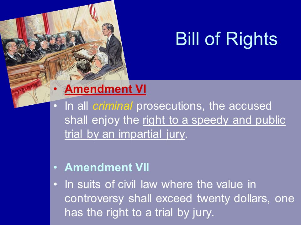 Bill of Rights Amendment VI In all criminal prosecutions, the accused shall enjoy the right to a speedy and public trial by an impartial jury. Amendme