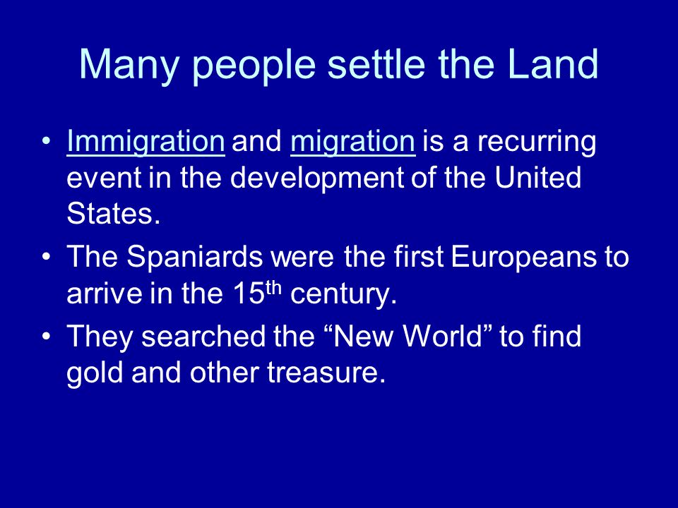 Many people settle the Land Immigration and migration is a recurring event in the development of the United States. The Spaniards were the first Europ