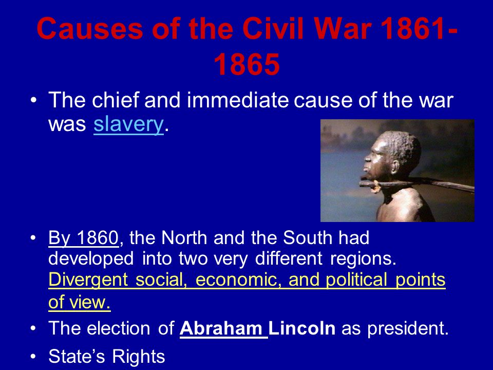 Causes of the Civil War 1861- 1865 The chief and immediate cause of the war was slavery.slavery By 1860, the North and the South had developed into two very different regions.