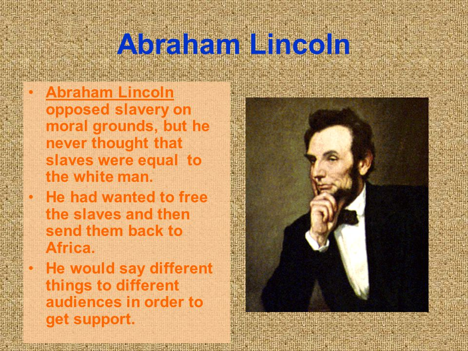 Abraham Lincoln Abraham Lincoln opposed slavery on moral grounds, but he never thought that slaves were equal to the white man. He had wanted to free