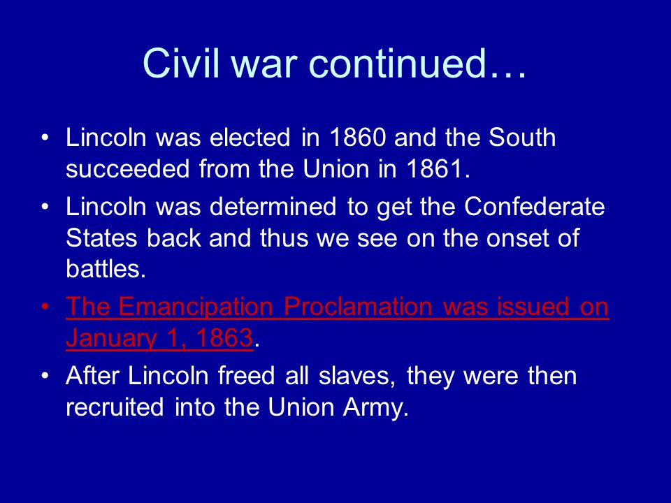 Civil war continued… Lincoln was elected in 1860 and the South succeeded from the Union in 1861. Lincoln was determined to get the Confederate States