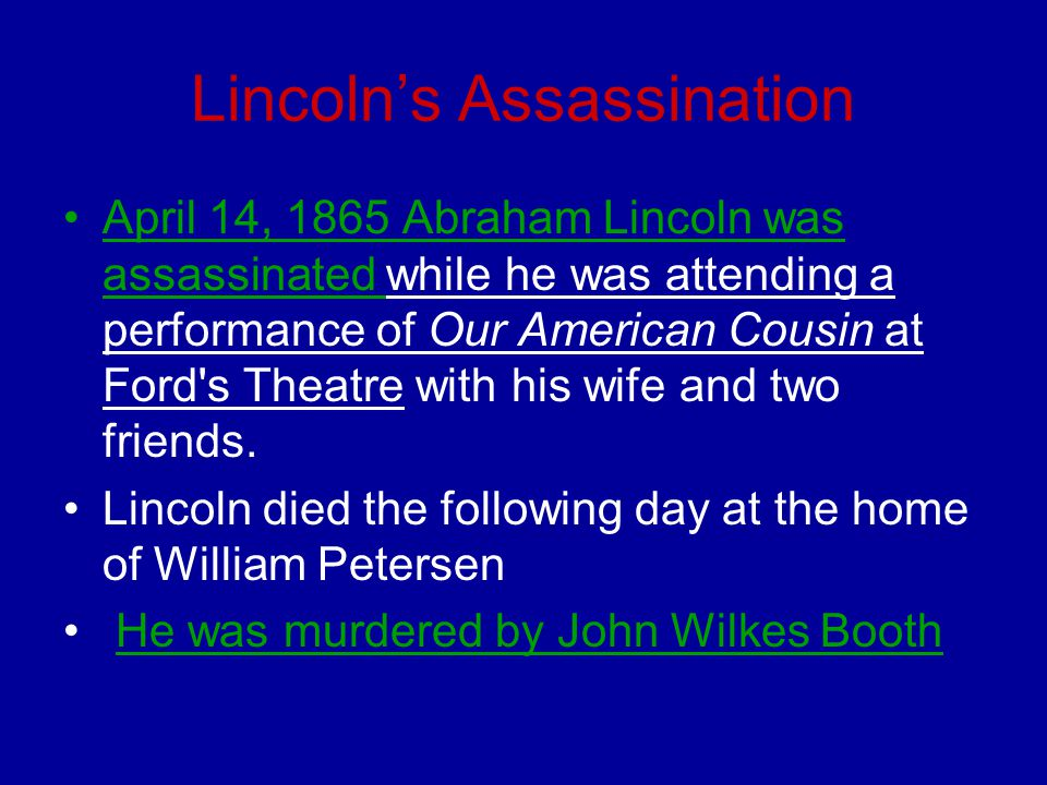 Lincoln's Assassination April 14, 1865 Abraham Lincoln was assassinated while he was attending a performance of Our American Cousin at Ford's Theatre