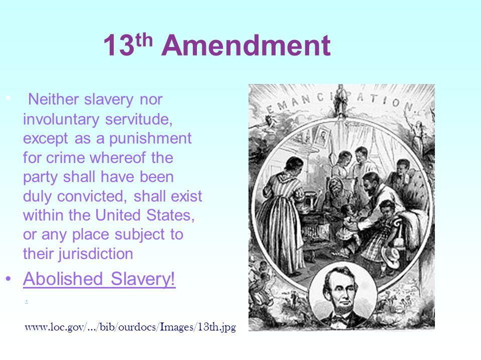 13 th Amendment Neither slavery nor involuntary servitude, except as a punishment for crime whereof the party shall have been duly convicted, shall exist within the United States, or any place subject to their jurisdiction Abolished Slavery!..