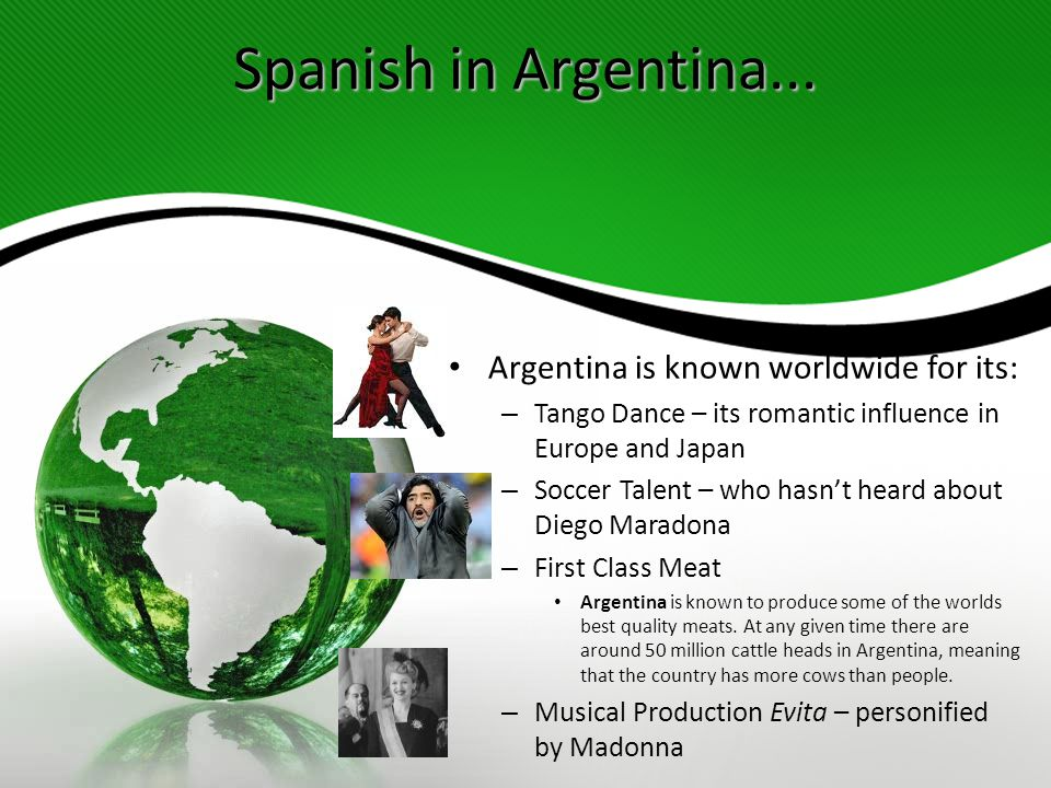 Spanish in Argentina... Argentina is known worldwide for its: – Tango Dance – its romantic influence in Europe and Japan – Soccer Talent – who hasn't