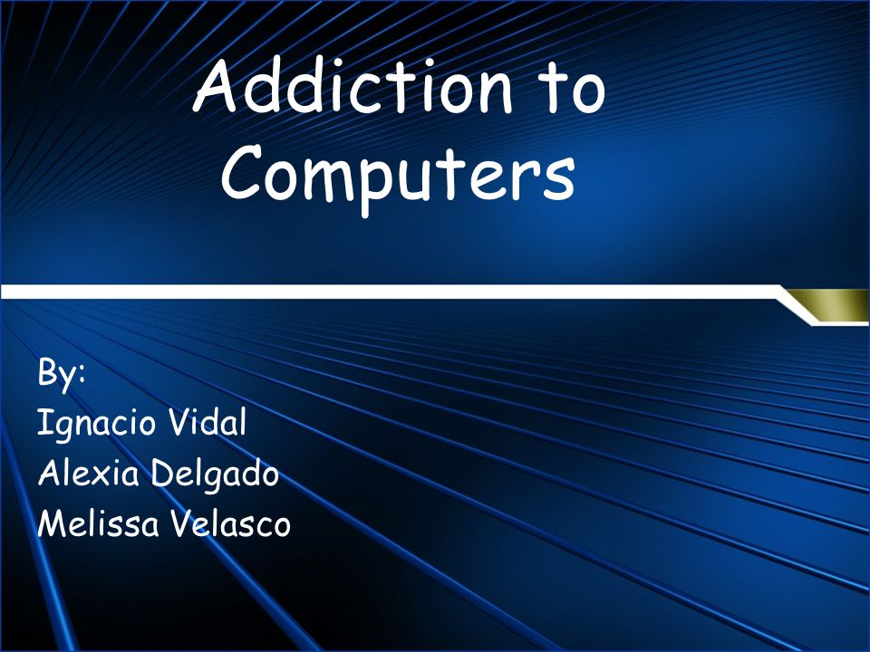 Addiction to Computers By: Ignacio Vidal Alexia Delgado Melissa Velasco