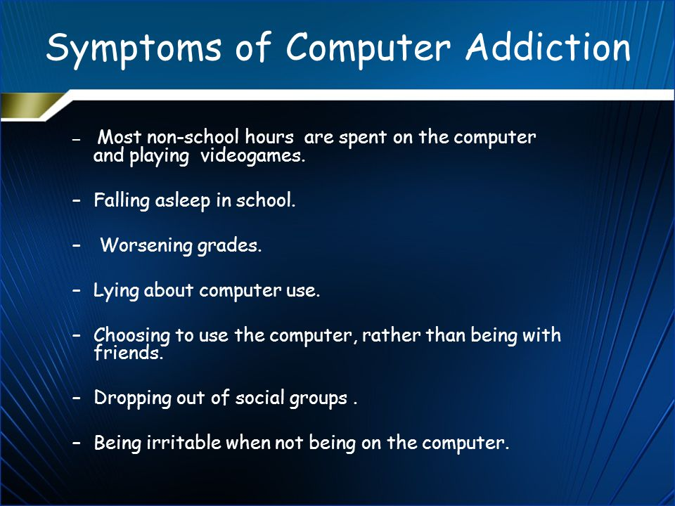 Symptoms of Computer Addiction – Most non-school hours are spent on the computer and playing videogames.