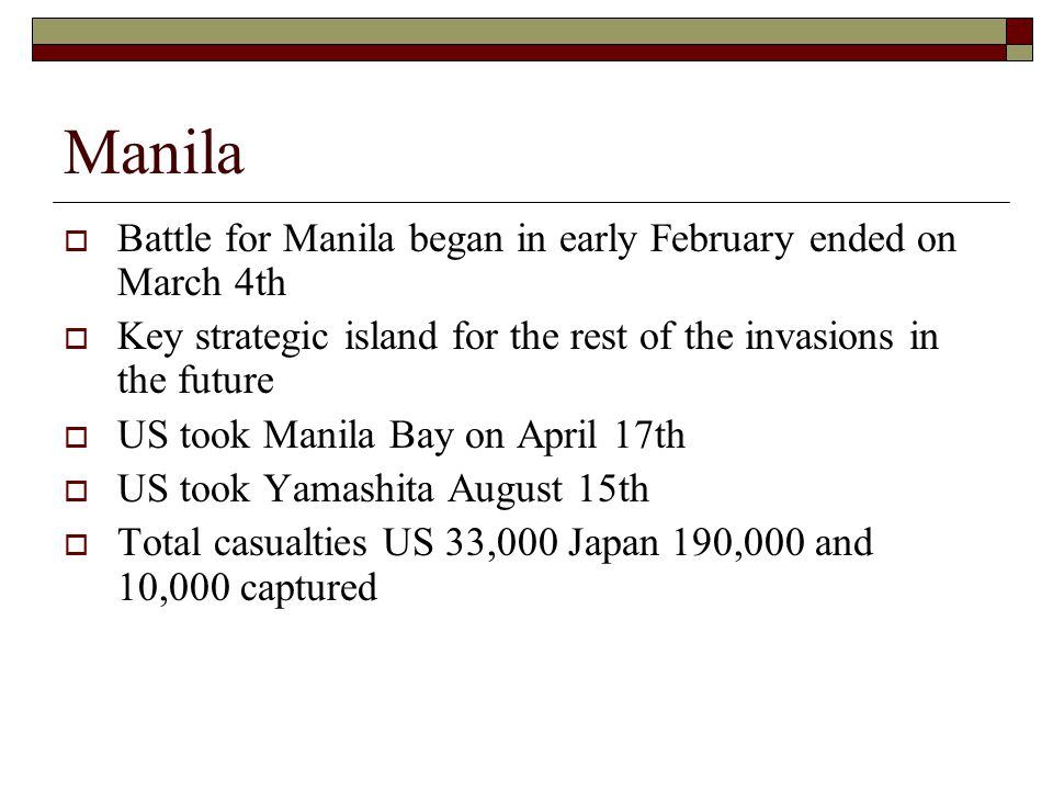 Manila  Battle for Manila began in early February ended on March 4th  Key strategic island for the rest of the invasions in the future  US took Manila Bay on April 17th  US took Yamashita August 15th  Total casualties US 33,000 Japan 190,000 and 10,000 captured