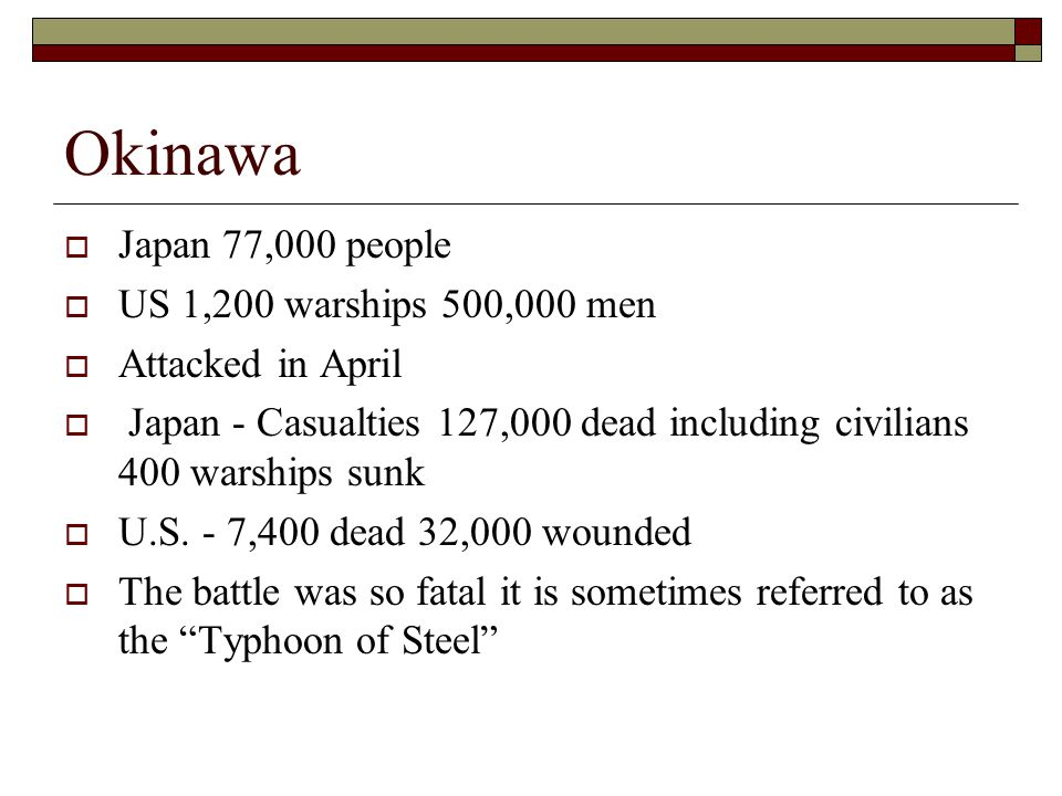 Okinawa  Japan 77,000 people  US 1,200 warships 500,000 men  Attacked in April  Japan - Casualties 127,000 dead including civilians 400 warships sunk  U.S.