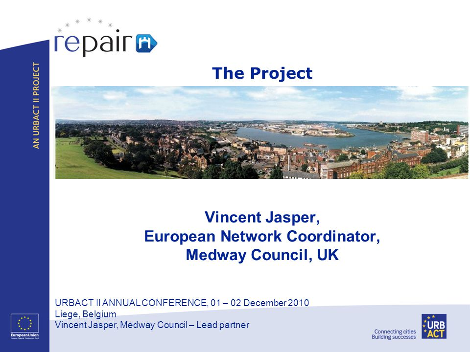 URBACT II ANNUAL CONFERENCE, 01 – 02 December 2010 Liege, Belgium Vincent Jasper, Medway Council – Lead partner Vincent Jasper, European Network Coord