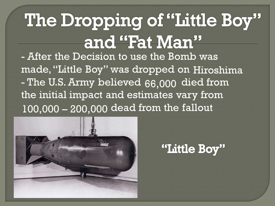 - When Japan refused to surrender the American Army dropped Fat Man on the city of On August 9 th 1945 - It was only after the dropping of Fat Man did the Japanese Emperor surrender unconditionally Nagasaki