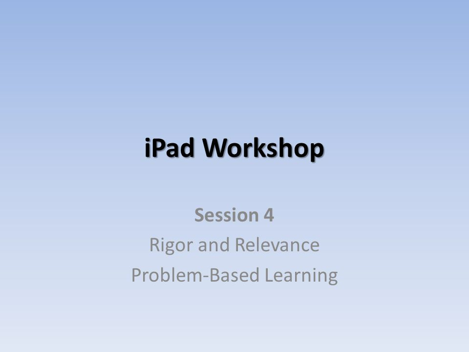 iPad Workshop Session 4 Rigor and Relevance Problem-Based Learning