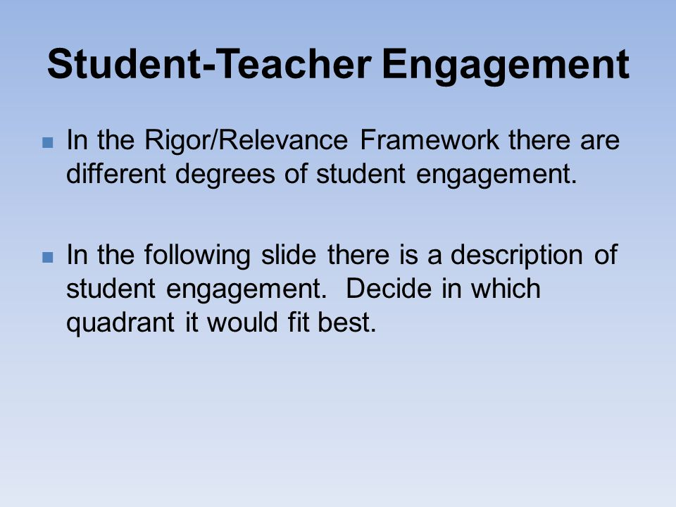 Student-Teacher Engagement In the Rigor/Relevance Framework there are different degrees of student engagement. In the following slide there is a descr