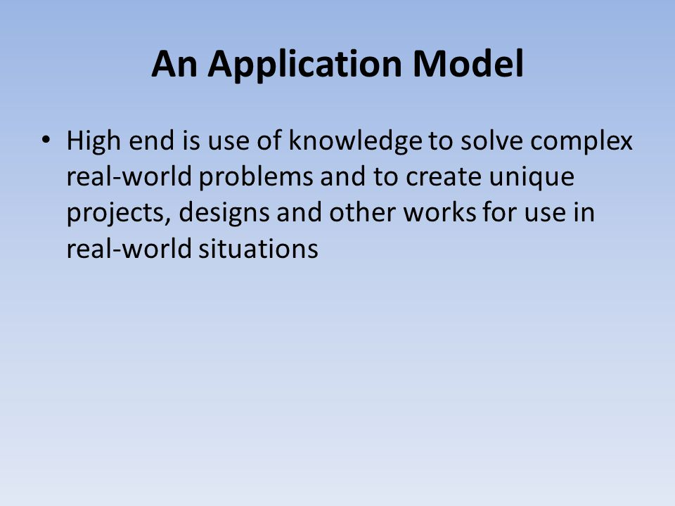 An Application Model High end is use of knowledge to solve complex real-world problems and to create unique projects, designs and other works for use