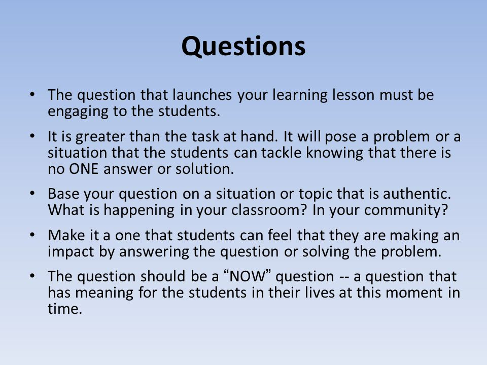 Questions The question that launches your learning lesson must be engaging to the students. It is greater than the task at hand. It will pose a proble