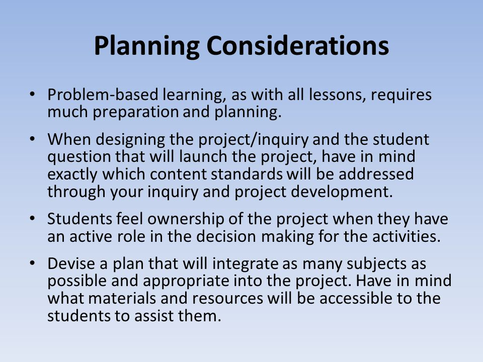 Planning Considerations Problem-based learning, as with all lessons, requires much preparation and planning. When designing the project/inquiry and th