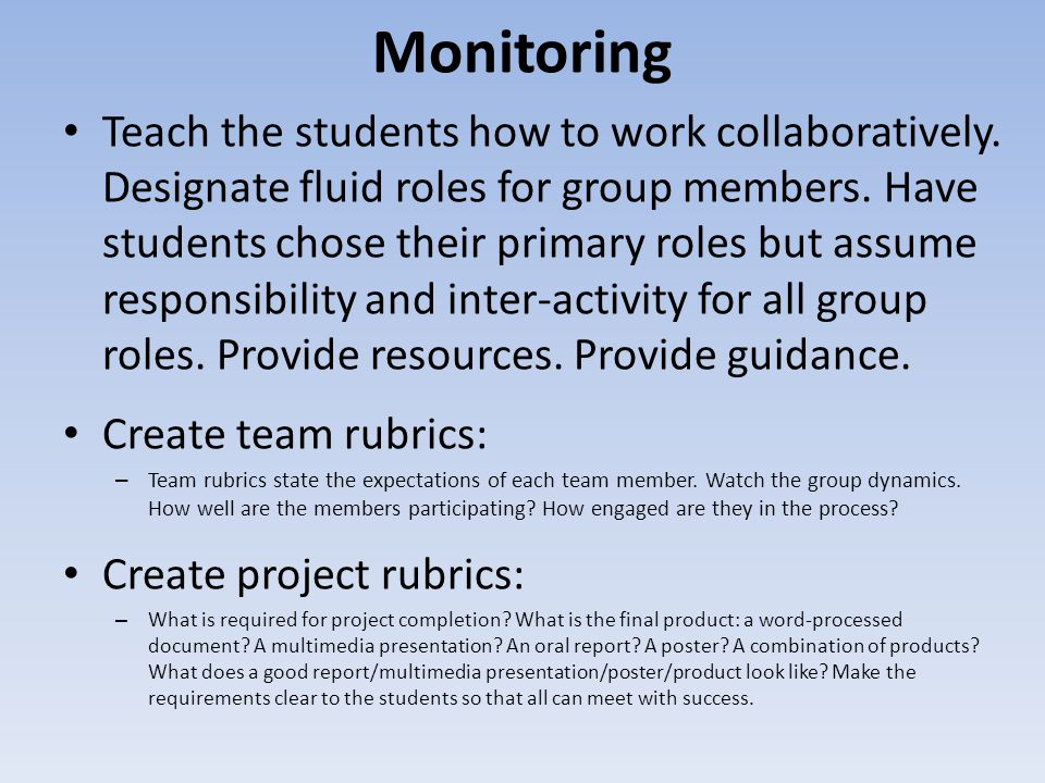 Monitoring Teach the students how to work collaboratively. Designate fluid roles for group members. Have students chose their primary roles but assume