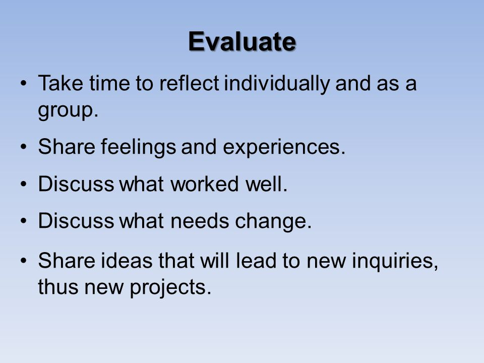 Evaluate Take time to reflect individually and as a group. Share feelings and experiences. Discuss what worked well. Discuss what needs change. Share