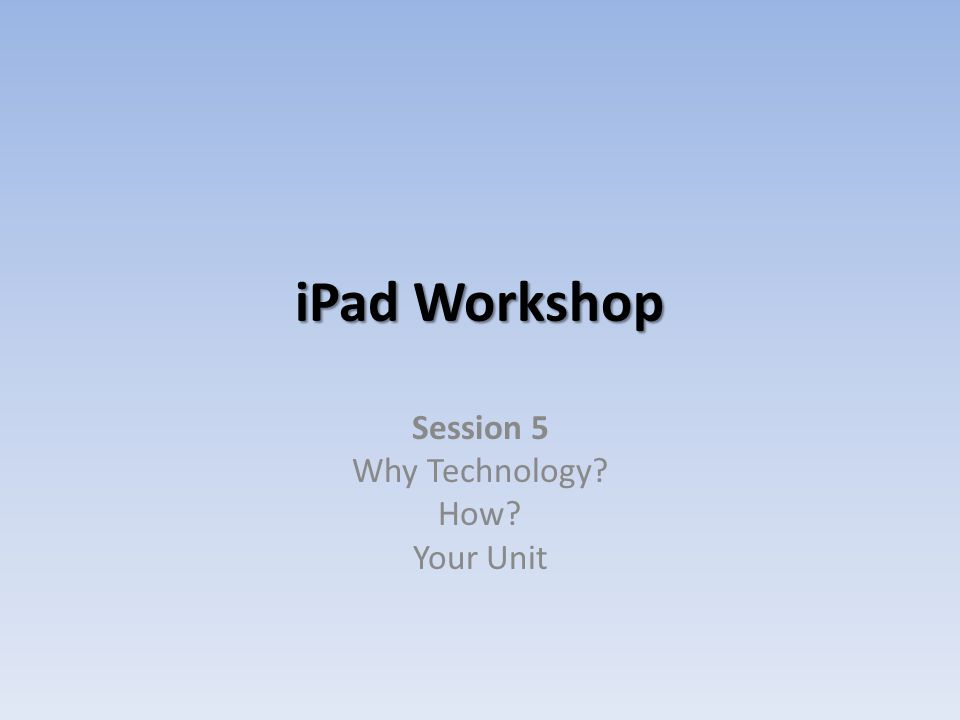 iPad Workshop Session 5 Why Technology? How? Your Unit
