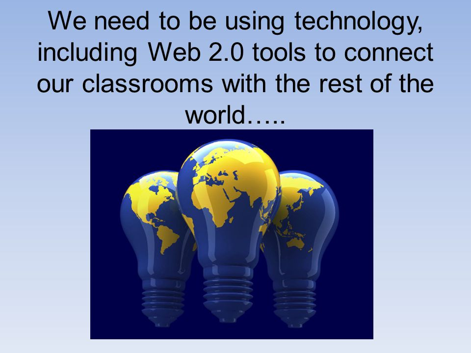 We need to be using technology, including Web 2.0 tools to connect our classrooms with the rest of the world…..