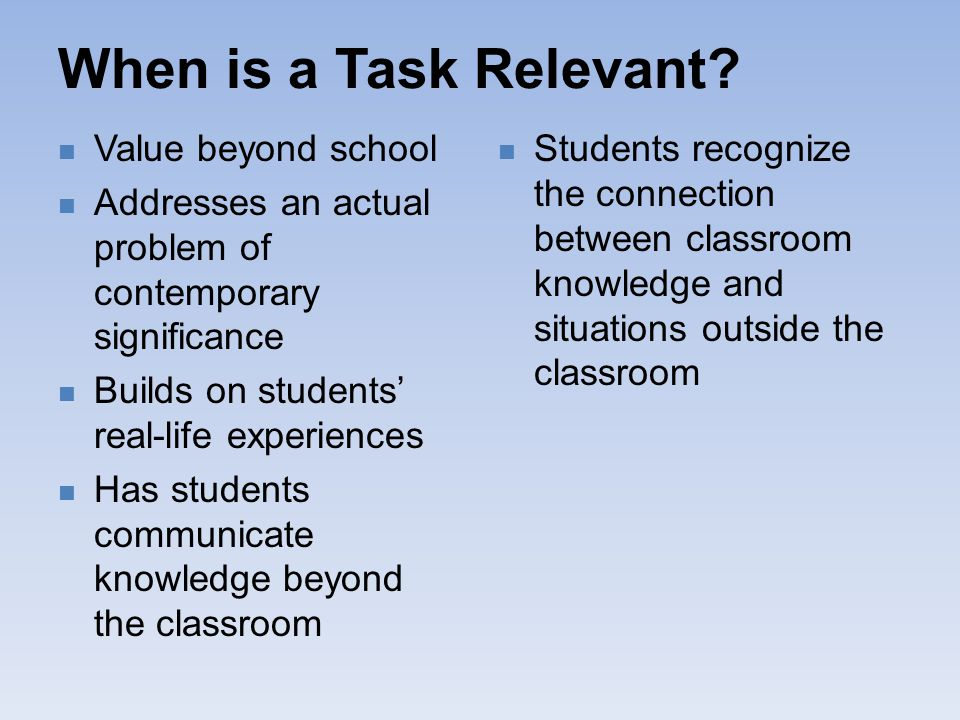 When is a Task Relevant? Value beyond school Addresses an actual problem of contemporary significance Builds on students' real-life experiences Has st