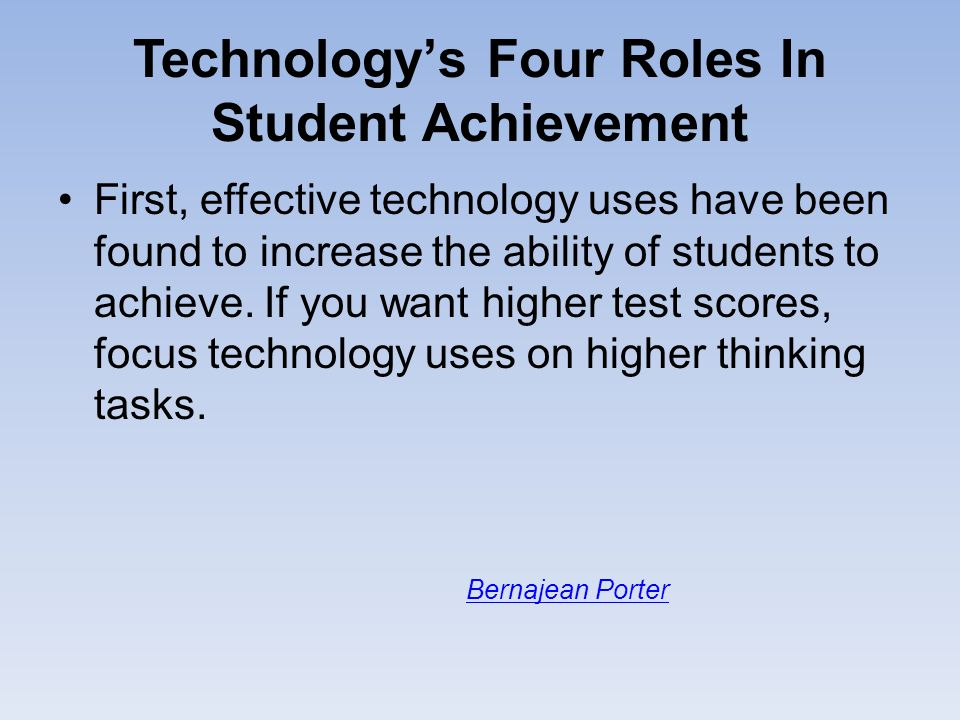 Technology's Four Roles In Student Achievement First, effective technology uses have been found to increase the ability of students to achieve. If you