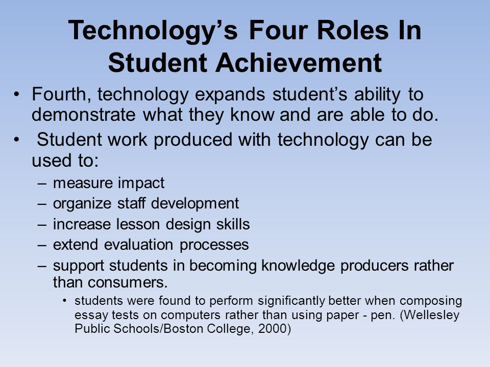 Technology's Four Roles In Student Achievement Fourth, technology expands student's ability to demonstrate what they know and are able to do. Student