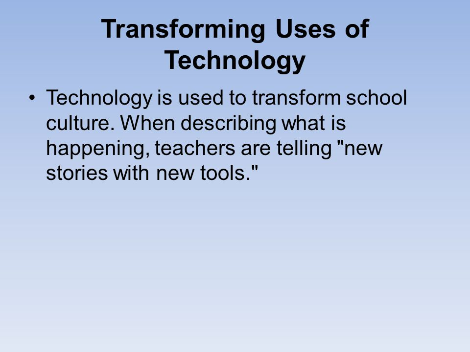 Transforming Uses of Technology Technology is used to transform school culture. When describing what is happening, teachers are telling