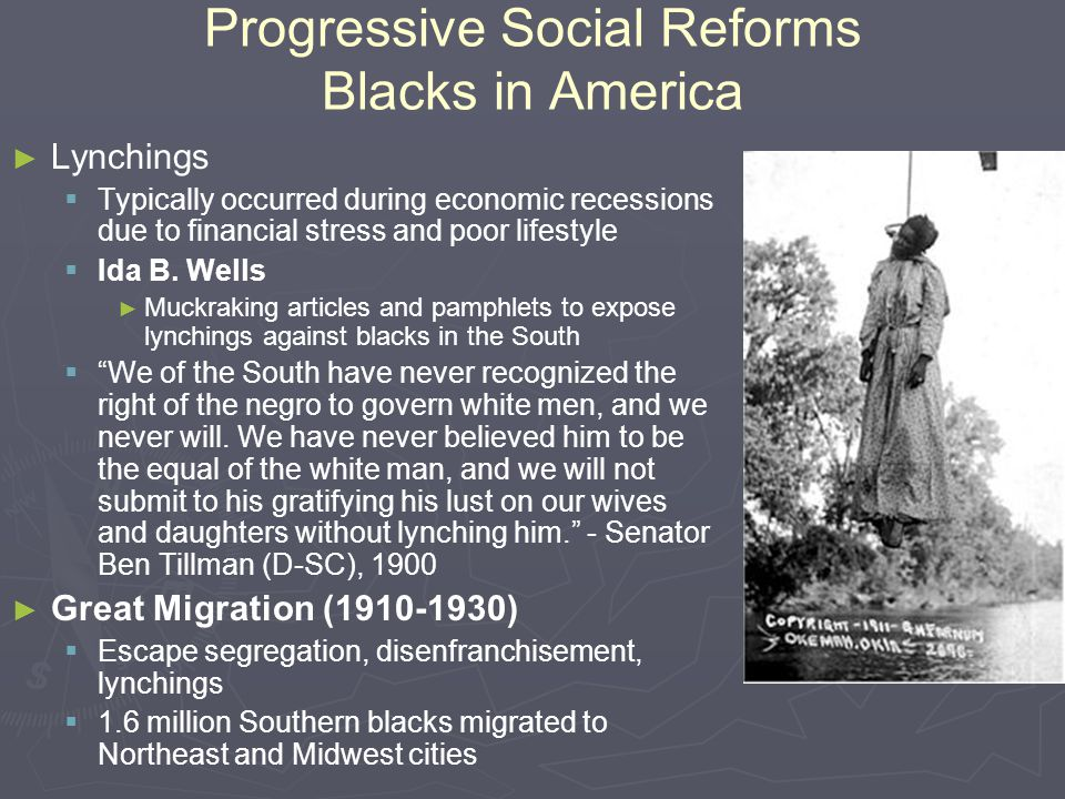 Progressive Social Reforms Blacks in America ► ► Lynchings   Typically occurred during economic recessions due to financial stress and poor lifestyl