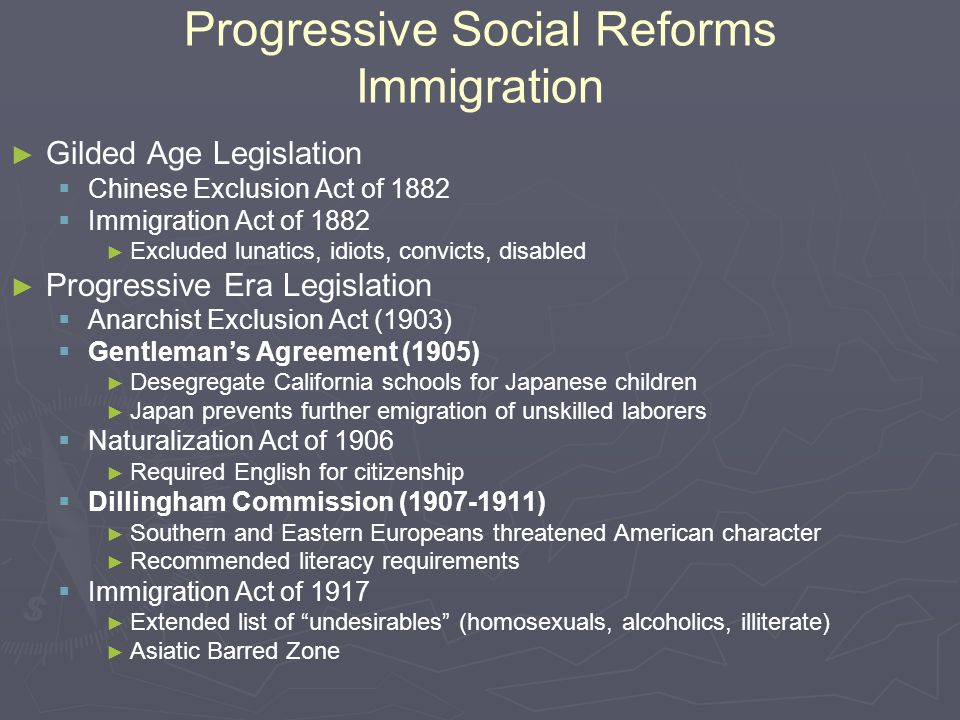 Progressive Social Reforms Immigration ► ► Gilded Age Legislation   Chinese Exclusion Act of 1882   Immigration Act of 1882 ► ► Excluded lunatics,