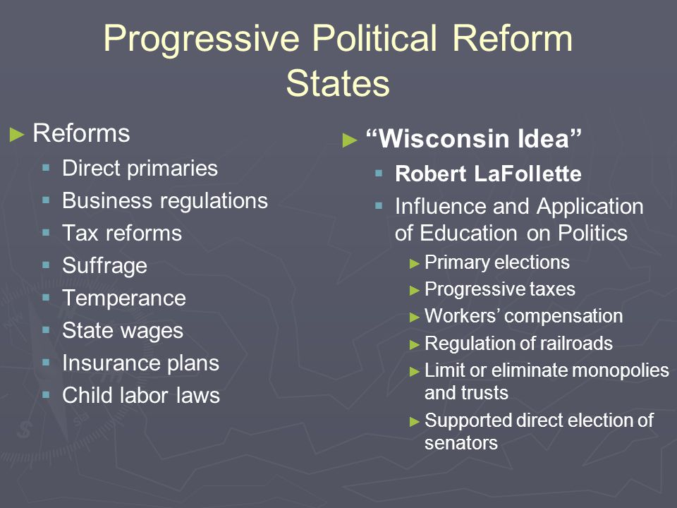 Progressive Political Reform States ► ► Reforms   Direct primaries   Business regulations   Tax reforms   Suffrage   Temperance   State wa