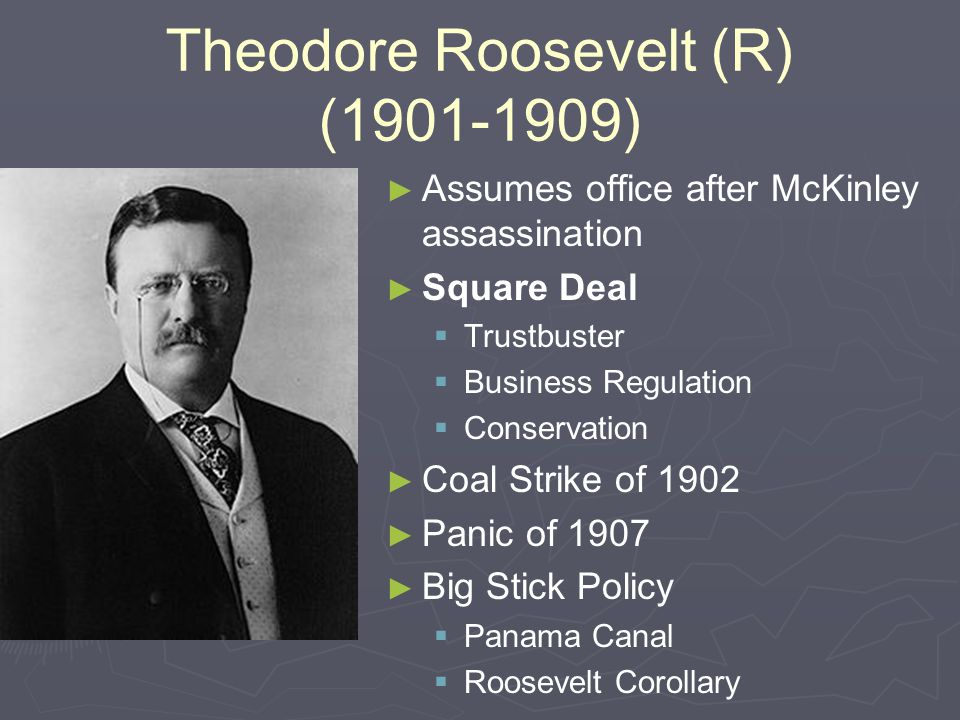 Theodore Roosevelt (R) (1901-1909) ► ► Assumes office after McKinley assassination ► ► Square Deal   Trustbuster   Business Regulation   Conserv