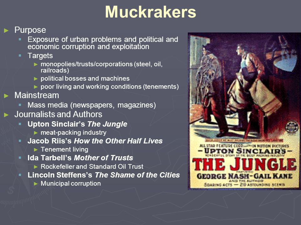 Muckrakers ► ► Purpose   Exposure of urban problems and political and economic corruption and exploitation   Targets ► ► monopolies/trusts/corpora