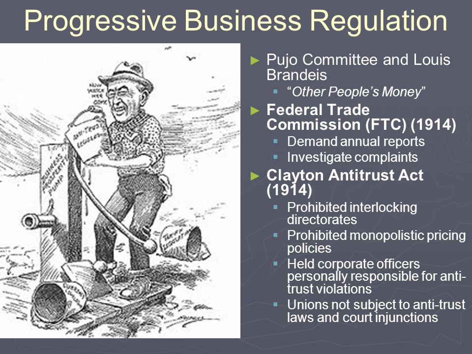 "Progressive Business Regulation ► ► Pujo Committee and Louis Brandeis   ""Other People's Money"" ► ► Federal Trade Commission (FTC) (1914)   Demand"