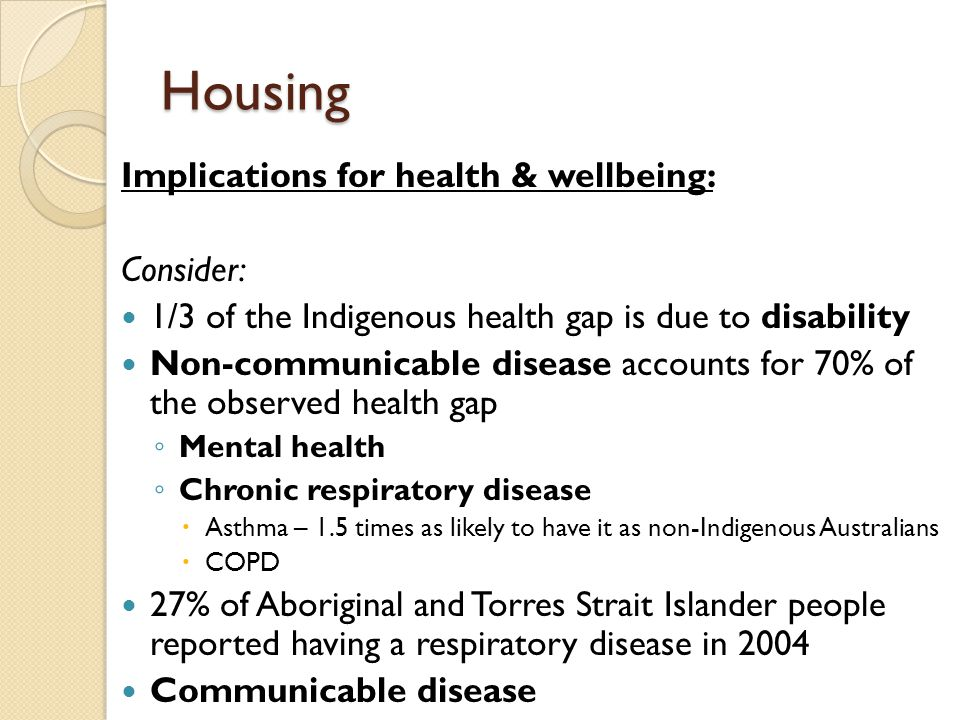 Housing Implications for health & wellbeing: Consider: 1/3 of the Indigenous health gap is due to disability Non-communicable disease accounts for 70%