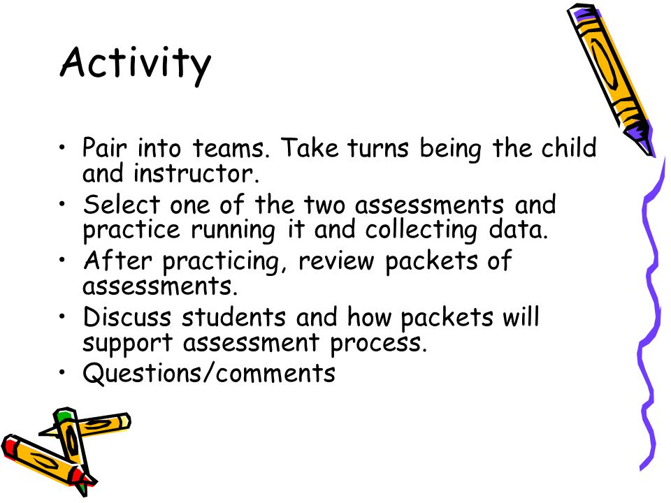 Activity Pair into teams. Take turns being the child and instructor. Select one of the two assessments and practice running it and collecting data. Af