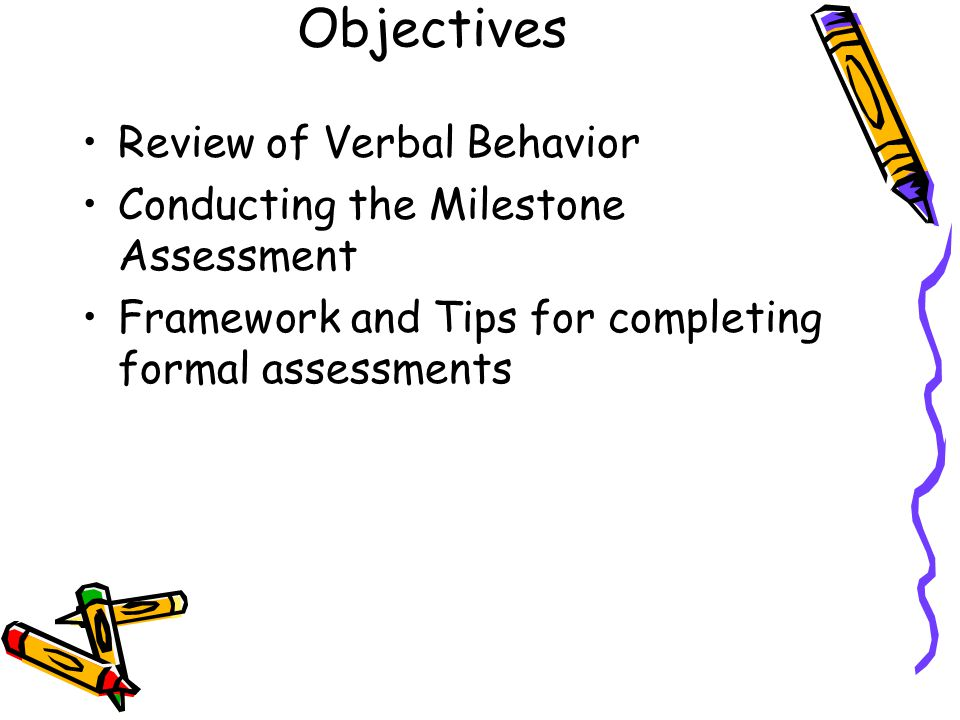 Objectives Review of Verbal Behavior Conducting the Milestone Assessment Framework and Tips for completing formal assessments