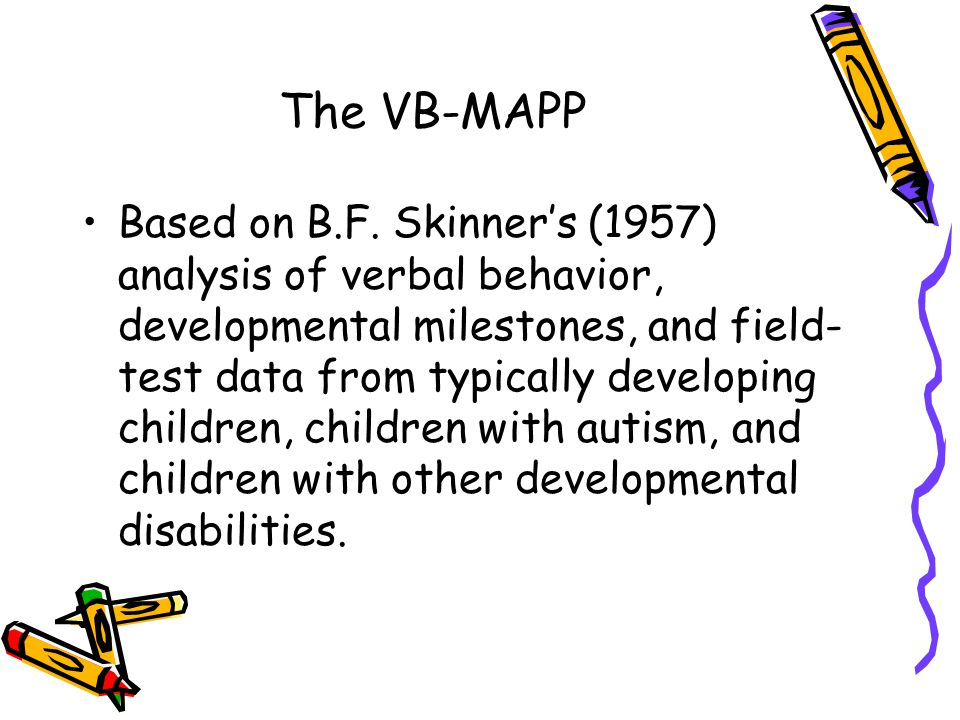 The VB-MAPP Based on B.F. Skinner's (1957) analysis of verbal behavior, developmental milestones, and field- test data from typically developing child