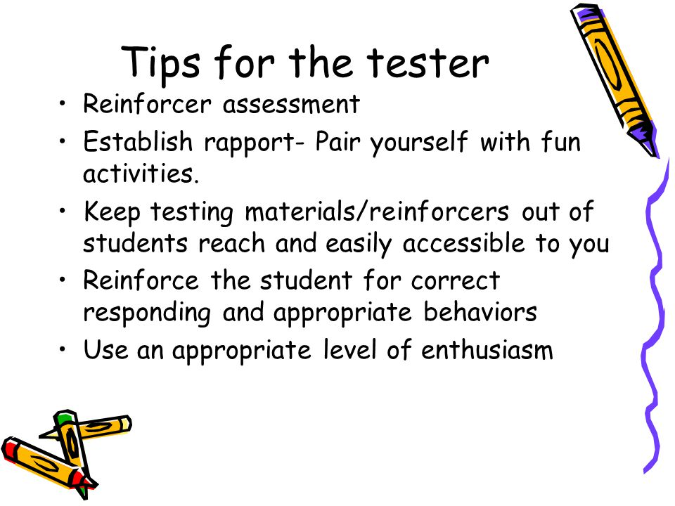 Tips for the tester Reinforcer assessment Establish rapport- Pair yourself with fun activities. Keep testing materials/reinforcers out of students rea