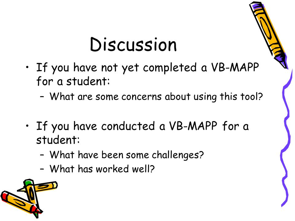 Discussion If you have not yet completed a VB-MAPP for a student: –What are some concerns about using this tool? If you have conducted a VB-MAPP for a