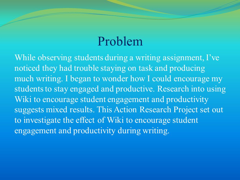 Problem While observing students during a writing assignment, I've noticed they had trouble staying on task and producing much writing.