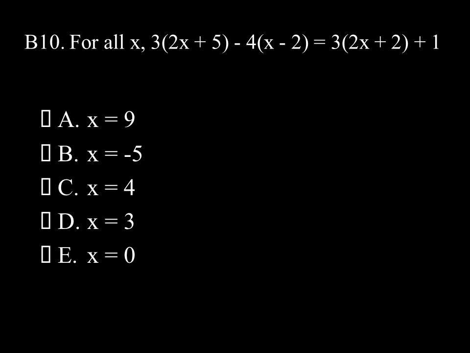 B10. For all x, 3(2x + 5) - 4(x - 2) = 3(2x + 2) + 1  A.x = 9  B.x = -5  C.x = 4  D.x = 3  E.x = 0