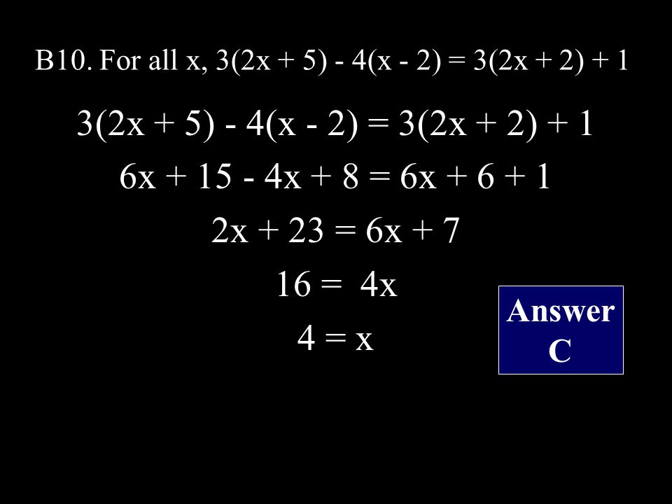 B10. For all x, 3(2x + 5) - 4(x - 2) = 3(2x + 2) + 1 3(2x + 5) - 4(x - 2) = 3(2x + 2) + 1 6x + 15 - 4x + 8 = 6x + 6 + 1 2x + 23 = 6x + 7 16 = 4x 4 = x
