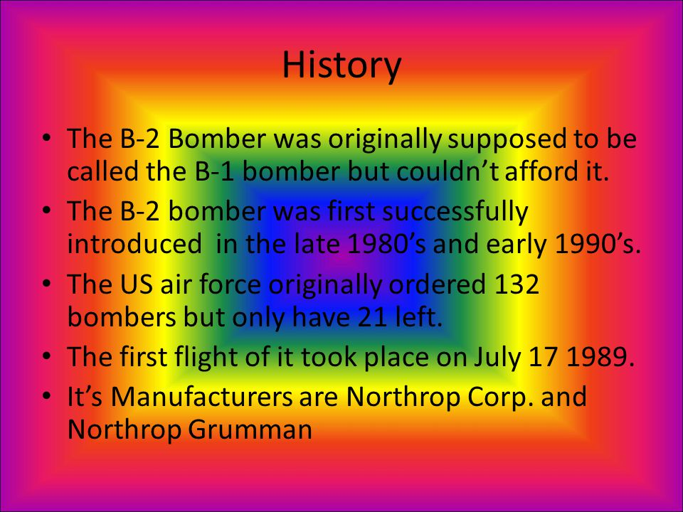 History The B-2 Bomber was originally supposed to be called the B-1 bomber but couldn't afford it.