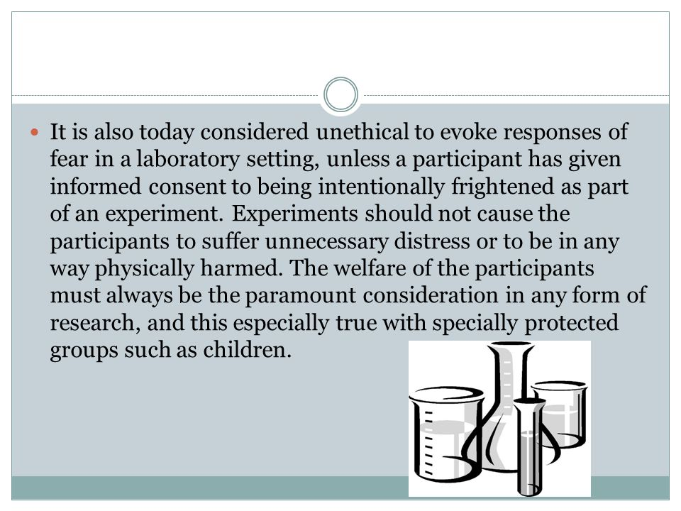 It is also today considered unethical to evoke responses of fear in a laboratory setting, unless a participant has given informed consent to being intentionally frightened as part of an experiment.