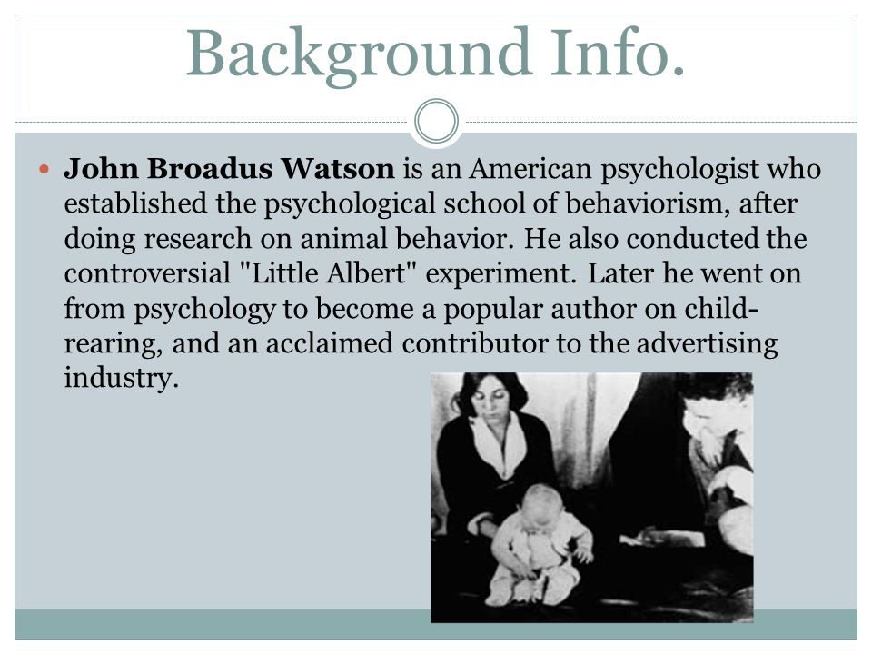 Background Info. John Broadus Watson is an American psychologist who established the psychological school of behaviorism, after doing research on anim